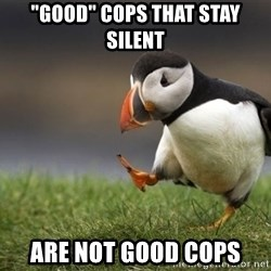 "Unpopular Opinion Puffin - ""Good"" cops that stay silent Are not good cops"