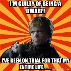 Tyrion Lannister - I'm guilty of being a DWARF! I've been on trial for that my entire life........