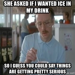 Pretty serious - She asked if I wanted ice in my drink so I guess you could say things are getting pretty serious