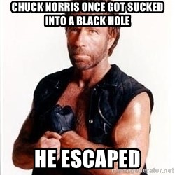 Chuck Norris  - Chuck Norris once got sucked into a black hole he escaped
