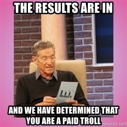 MAURY PV - the results are in and we have determined that you are a paid troll