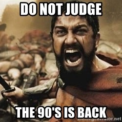 300 - DO NOT JUDGE THE 90'S IS BACK