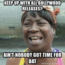Ain`t nobody got time fot dat - Keep up with all Bollywood releases? Ain't nobody got time for dat