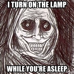 Never alone ghost - I turn on the lamp While you're asleep