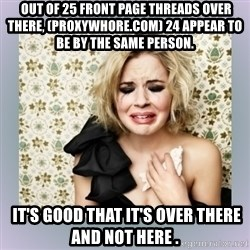Crying Girl -  Out of 25 front page threads over there, (proxywhore.com) 24 appear to be by the same person.   It's good that it's over there and not here .