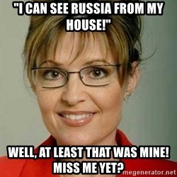 """Sarah Palin - """"I can see Russia from my house!"""" Well, at least that was mine!  Miss me yet?"""