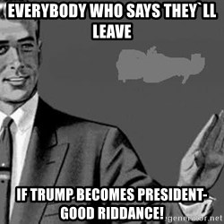 Correction Man  - everybody who says they`ll leave  if Trump becomes president-GOOD RIDDANCE!