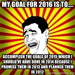 Yao Ming trollface - My goal for 2016 is to.... Accomplish the goals of 2015 which I should've have done in 2014 because I promise them in 2013 and planned them in 2012