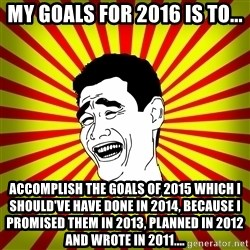 Yao Ming trollface - My Goals for 2016 is to... Accomplish the Goals of 2015 which I should've have done in 2014, because I promised them in 2013, planned in 2012 and wrote in 2011....