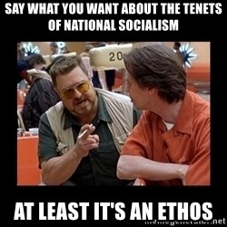 walter sobchak - Say what you want about the tenets of National Socialism at least it's an ethos