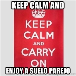Keep Calm - KEEP CALM AND ENJOY A SUELO PAREJO
