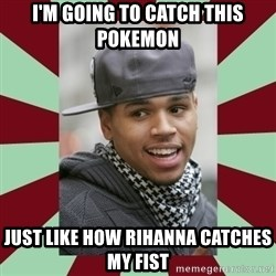 chris brown - I'm going to catch this pokemon just like how Rihanna catches my fist