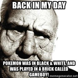 Back In My Day - back in my day pokemon was in black & white, and was played in a brick called gameboy!