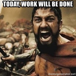 300 - Today, work will be done