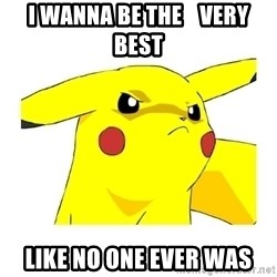 Pikachu - I wanna be the    very best like no one ever was