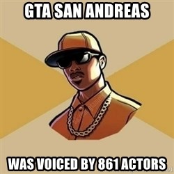 Gta Player - GTA san andreas was voiced by 861 actors