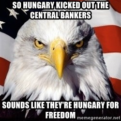 Freedom Eagle  - So Hungary Kicked out the Central bankers Sounds like they're hungary for freedom