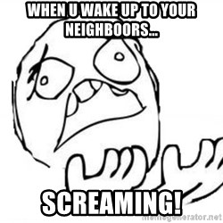 WHY SUFFERING GUY - WHEN U WAKE UP TO YOUR NEIGHBOORS... SCREAMING!