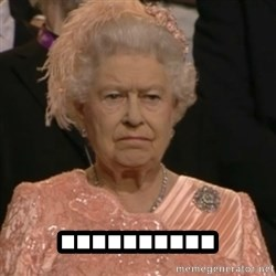 Queen Elizabeth Is Not Impressed  -  ..........
