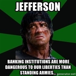 remboraiden - Jefferson  banking institutions are more dangerous to our liberties than standing armies...