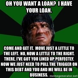 remboraiden - Oh you want a loan?  I have your loan. Come and get it.  Move just a little to the left.  No, now a little to the right.  There, I've got you lined up perfectly.  Now we just need to pull the trigger on this debt and you and me will be in business.