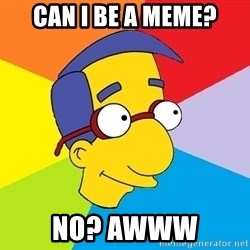 Milhouse - can i be a meme? no? awww