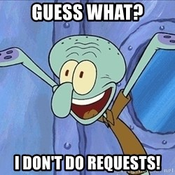 Guess What Squidward - Guess what? I don't do requests!