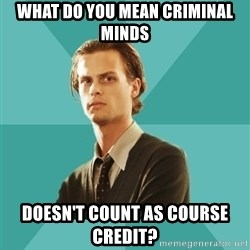spencer reid - WHAT DO YOU MEAN CRIMINAL MINDS DOESN'T COUNT AS COURSE CREDIT?