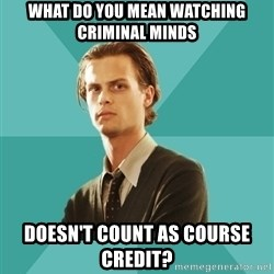 spencer reid - WHAT DO YOU MEAN WATCHING CRIMINAL MINDS DOESN'T COUNT AS COURSE CREDIT?