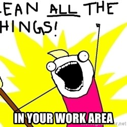 clean all the things -  in your work area