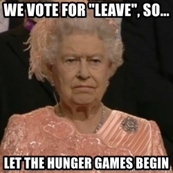 "Queen Elizabeth Is Not Impressed  - We vote for ""leave"", so... LET THE HUNGER GAMES BEGIN"