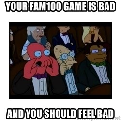 Your X is bad and You should feel bad - YOUR FAM100 GAME IS BAD AND YOU SHOULD FEEL BAD