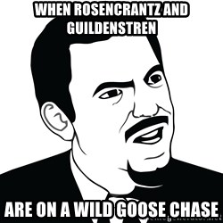 Are you serious face  - When Rosencrantz and Guildenstren are on a wild goose chase