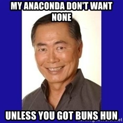 George Takei - MY ANACONDA DON'T WANT NONE  UNLESS YOU GOT BUNS HUN
