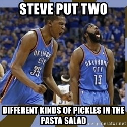 Durant & James Harden - steve put two different kinds of pickles in the pasta salad