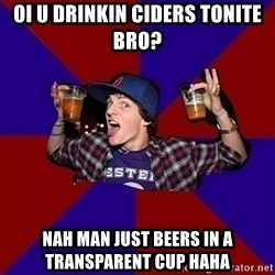 Sunny Student - oi u drinkin ciders tonite bro? nah man just beers in a transparent cup haha