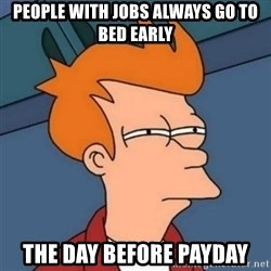 Not sure if troll - PEOPLE WITH JOBS ALWAYS GO TO BED EARLY THE DAY BEFORE PAYDAY