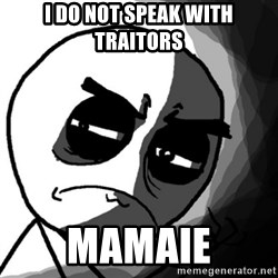 You, what have you done? (Draw) - I do not speak with traitors MAMAIE