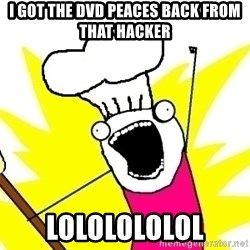 BAKE ALL OF THE THINGS! - I got the dvd peaces back from that hacker Lololololol
