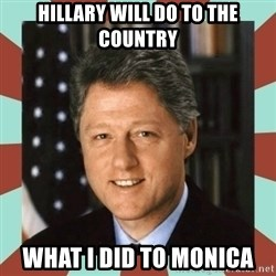 Bill Clinton - hillary will do to the country what i did to monica