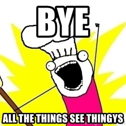 BAKE ALL OF THE THINGS! - Bye All the things see thingys