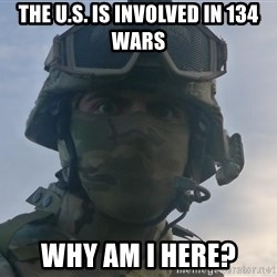Aghast Soldier Guy - The U.S. is involved in 134 wars why am i here?