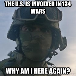 Aghast Soldier Guy - the u.s. is involved in 134 wars why am i here again?