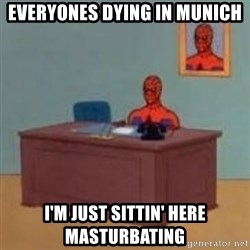and im just sitting here masterbating - EVERYONES DYING IN MUNICH I'M JUST SITTIN' HERE MASTURBATING