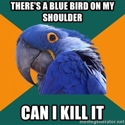 Paranoid Parrot - There's a Blue Bird on my shoulder Can I KILL IT