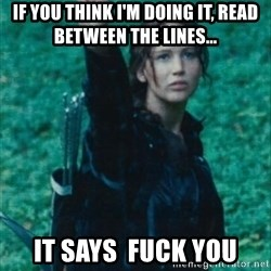 Katniss Three Finger Salute - if you think i'm doing it, read between the lines... it says  fuck you