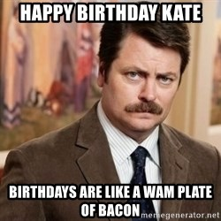 Ron Swanson - Happy Birthday Kate Birthdays are like a wam plate of bacon