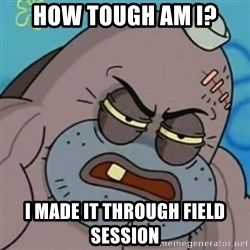 Spongebob How Tough Am I? - how tough am i? I made it through field session