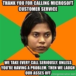Stereotypical Indian Telemarketer - thank you for calling microsoft customer service we take every call seriously, unless you're having a problem. then we laugh our asses off