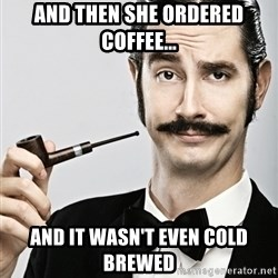 Snob - And then she ordered coffee... AND IT WASN'T EVEN COLD BREWED